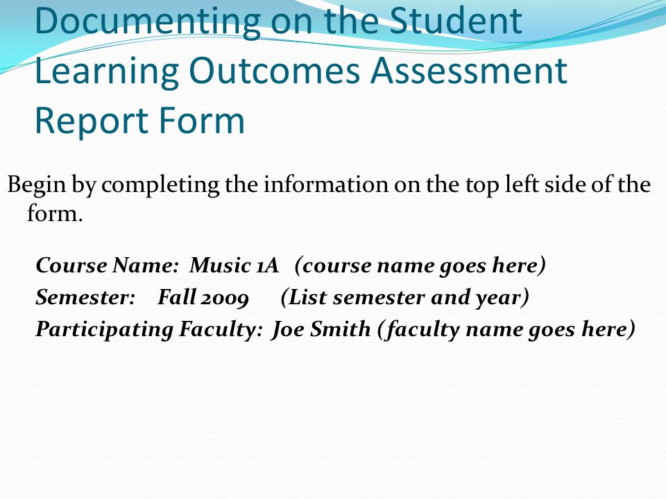 Documenting on the Student Learning Outcomes Assessment Report Form Begin by completing the information on the top left side of the form.