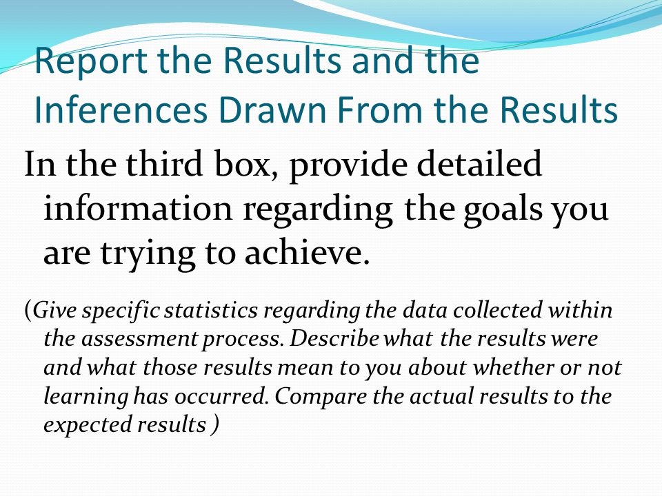 Report the Results and the Inferences Drawn From the Results In the third box, provide detailed information regarding the goals you are trying to achieve.