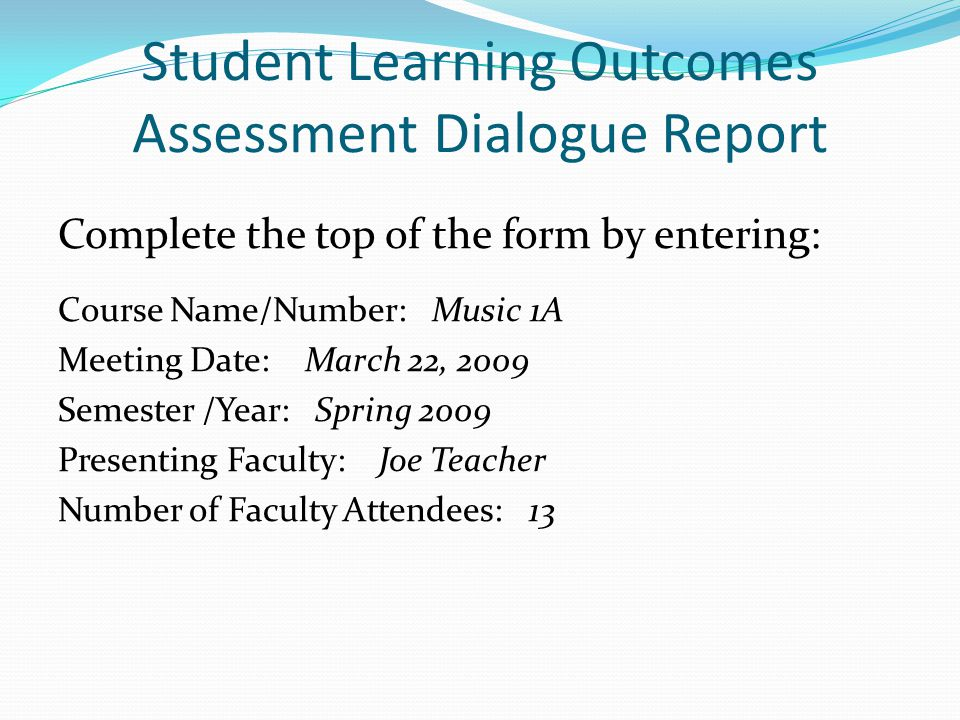 Student Learning Outcomes Assessment Dialogue Report Complete the top of the form by entering: Course Name/Number: Music 1A Meeting Date: March 22, 2009 Semester /Year: Spring 2009 Presenting Faculty: Joe Teacher Number of Faculty Attendees: 13