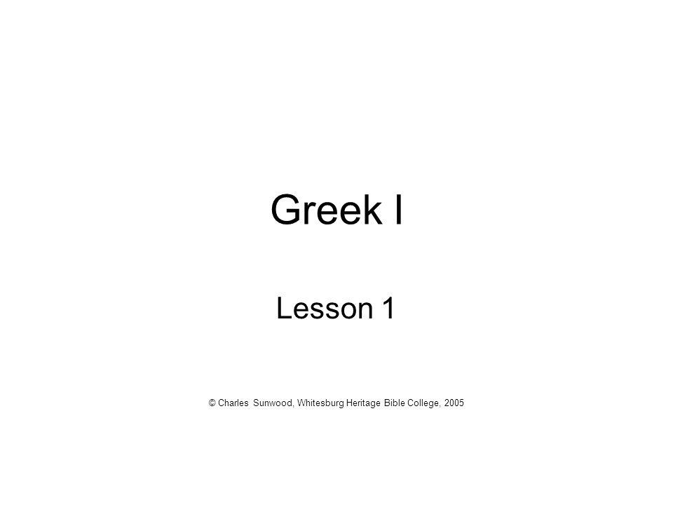 Greek I Lesson 1 © Charles Sunwood, Whitesburg Heritage Bible College, 2005