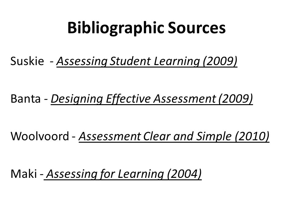 Bibliographic Sources Suskie - Assessing Student Learning (2009) Banta - Designing Effective Assessment (2009) Woolvoord - Assessment Clear and Simple (2010) Maki - Assessing for Learning (2004)