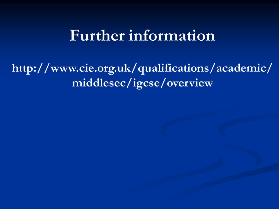 Further information http://www.cie.org.uk/qualifications/academic/ middlesec/igcse/overview