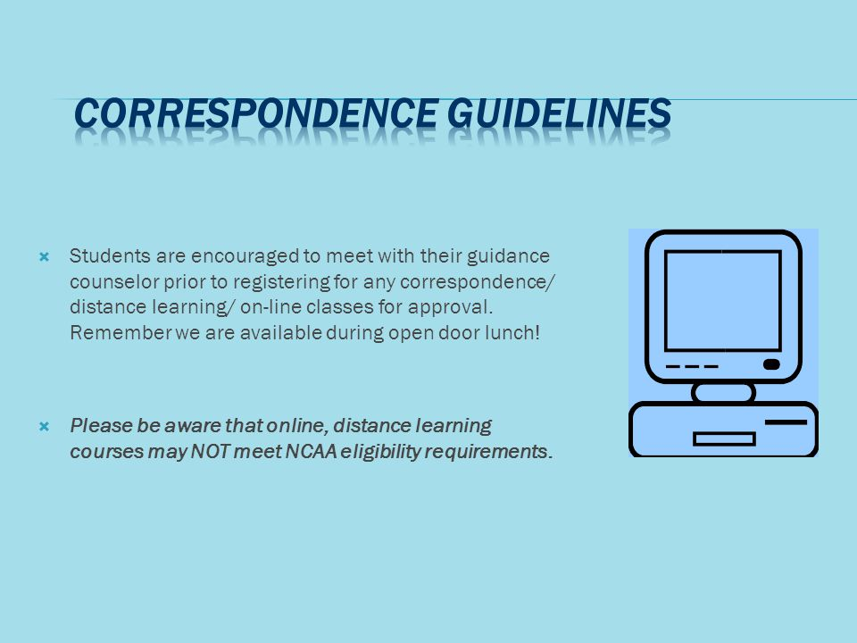 Students are encouraged to meet with their guidance counselor prior to registering for any correspondence/ distance learning/ on-line classes for approval.