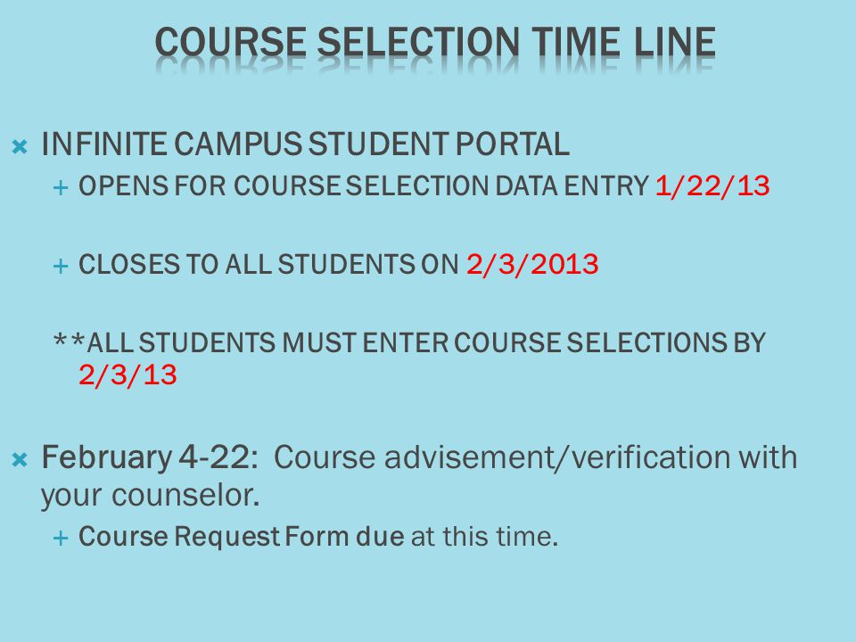 INFINITE CAMPUS STUDENT PORTAL OPENS FOR COURSE SELECTION DATA ENTRY 1/22/13 CLOSES TO ALL STUDENTS ON 2/3/2013 **ALL STUDENTS MUST ENTER COURSE SELECTIONS BY 2/3/13 February 4-22: Course advisement/verification with your counselor.