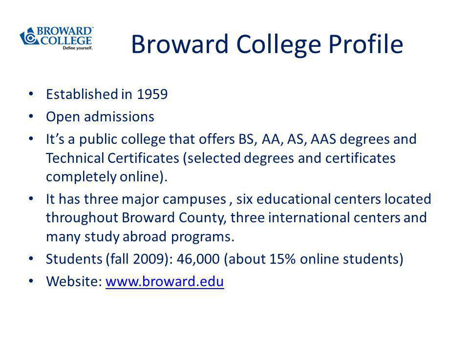 Broward College Profile Established in 1959 Open admissions Its a public college that offers BS, AA, AS, AAS degrees and Technical Certificates (selected degrees and certificates completely online).
