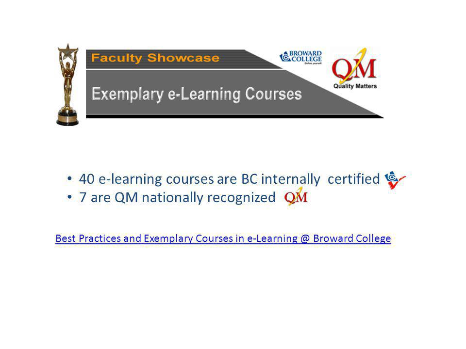 Best Practices and Exemplary Courses in Broward College 40 e-learning courses are BC internally certified 7 are QM nationally recognized