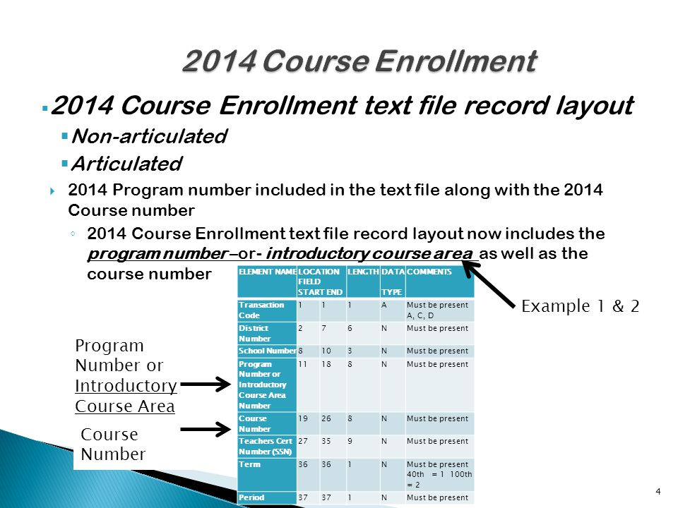 2014 Course Enrollment text file record layout Non-articulated Articulated 2014 Program number included in the text file along with the 2014 Course number 2014 Course Enrollment text file record layout now includes the program number –or- introductory course area as well as the course number 4 ELEMENT NAME LOCATION FIELD START END LENGTH DATA TYPE COMMENTS Transaction Code 111A Must be present A, C, D District Number 276NMust be present School Number8103NMust be present Program Number or Introductory Course Area Number 11188NMust be present Course Number 19268NMust be present Teachers Cert Number (SSN) 27359NMust be present Term36 1N Must be present 40th = 1 100th = 2 Period37 1NMust be present Program Number or Introductory Course Area Course Number Example 1 & 2