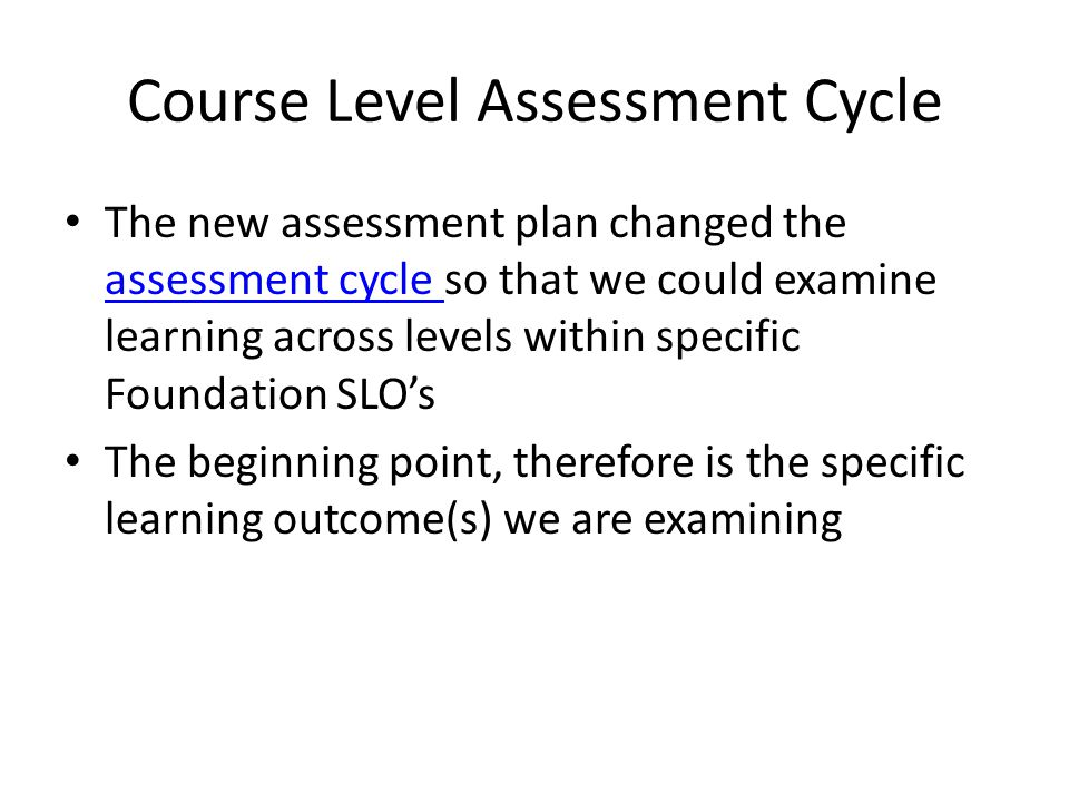 Course Level Assessment Cycle The new assessment plan changed the assessment cycle so that we could examine learning across levels within specific Foundation SLOs assessment cycle The beginning point, therefore is the specific learning outcome(s) we are examining