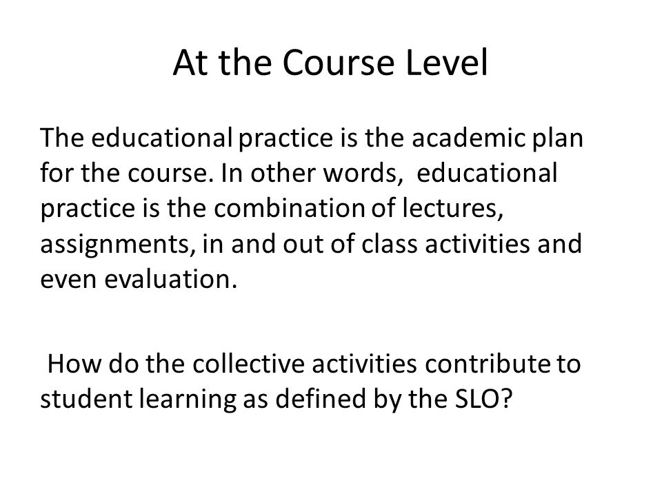 At the Course Level The educational practice is the academic plan for the course.
