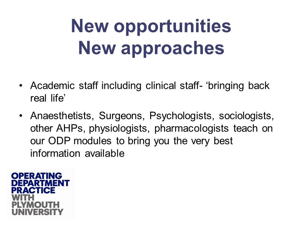 Academic staff including clinical staff- bringing back real life Anaesthetists, Surgeons, Psychologists, sociologists, other AHPs, physiologists, pharmacologists teach on our ODP modules to bring you the very best information available New opportunities New approaches