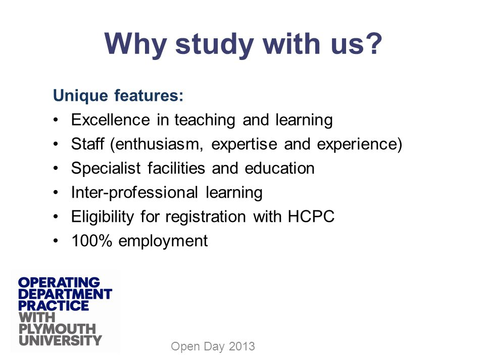 Unique features: Excellence in teaching and learning Staff (enthusiasm, expertise and experience) Specialist facilities and education Inter-professional learning Eligibility for registration with HCPC 100% employment Open Day 2013 Why study with us