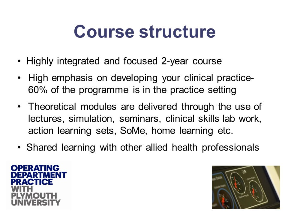 Highly integrated and focused 2-year course High emphasis on developing your clinical practice- 60% of the programme is in the practice setting Theoretical modules are delivered through the use of lectures, simulation, seminars, clinical skills lab work, action learning sets, SoMe, home learning etc.