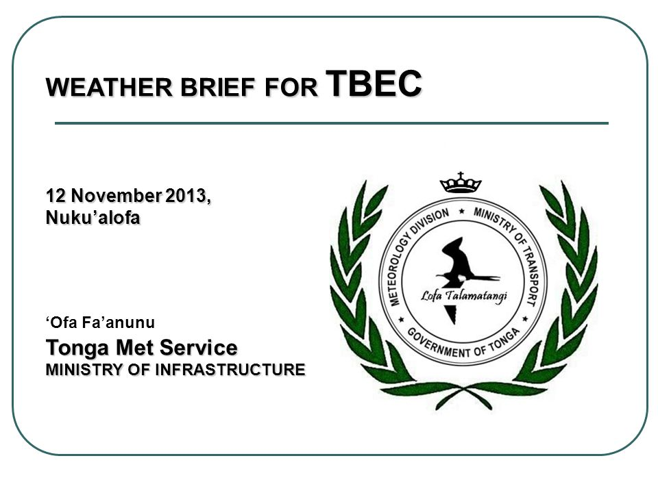 WEATHER BRIEF FOR TBEC 12 November 2013, Nukualofa Tonga Met Service Nukualofa Ofa Faanunu Tonga Met Service MINISTRY OF INFRASTRUCTURE
