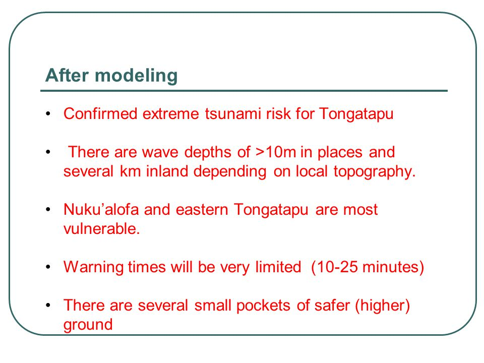 After modeling Confirmed extreme tsunami risk for Tongatapu There are wave depths of >10m in places and several km inland depending on local topography.