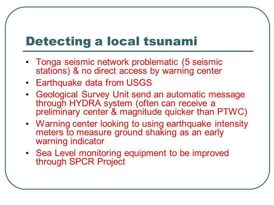 Detecting a local tsunami Tonga seismic network problematic (5 seismic stations) & no direct access by warning center Earthquake data from USGS Geological Survey Unit send an automatic message through HYDRA system (often can receive a preliminary center & magnitude quicker than PTWC) Warning center looking to using earthquake intensity meters to measure ground shaking as an early warning indicator Sea Level monitoring equipment to be improved through SPCR Project