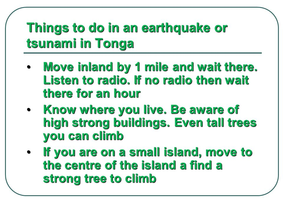 Things to do in an earthquake or tsunami in Tonga Move inland by 1 mile and wait there. Listen to radio. If no radio then wait there for an hour Move