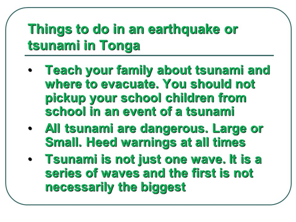 Things to do in an earthquake or tsunami in Tonga Teach your family about tsunami and where to evacuate. You should not pickup your school children fr