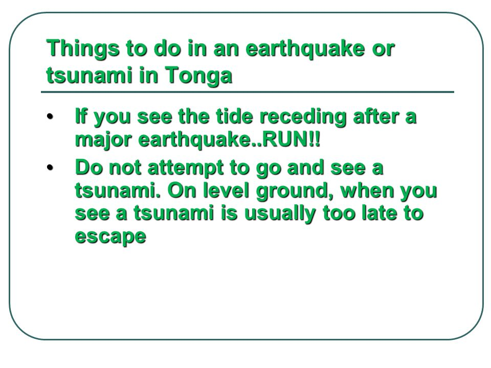 Things to do in an earthquake or tsunami in Tonga If you see the tide receding after a major earthquake..RUN!.