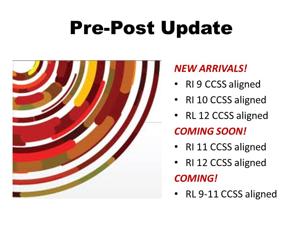 Pre-Post Update NEW ARRIVALS. RI 9 CCSS aligned RI 10 CCSS aligned RL 12 CCSS aligned COMING SOON.
