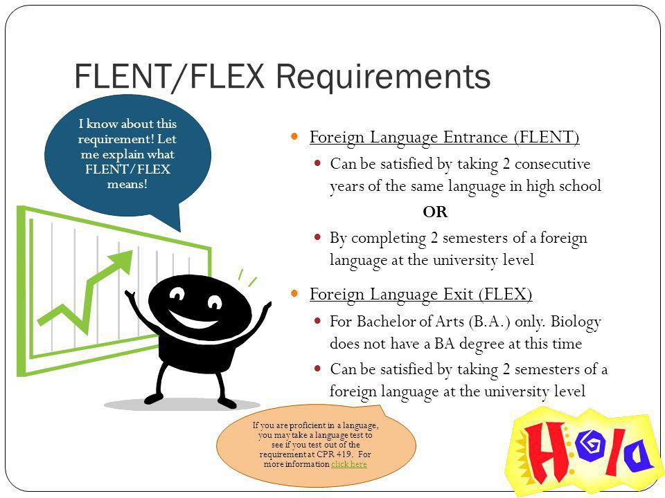 FLENT/FLEX Requirements Foreign Language Entrance (FLENT) Can be satisfied by taking 2 consecutive years of the same language in high school OR By completing 2 semesters of a foreign language at the university level Foreign Language Exit (FLEX) For Bachelor of Arts (B.A.) only.
