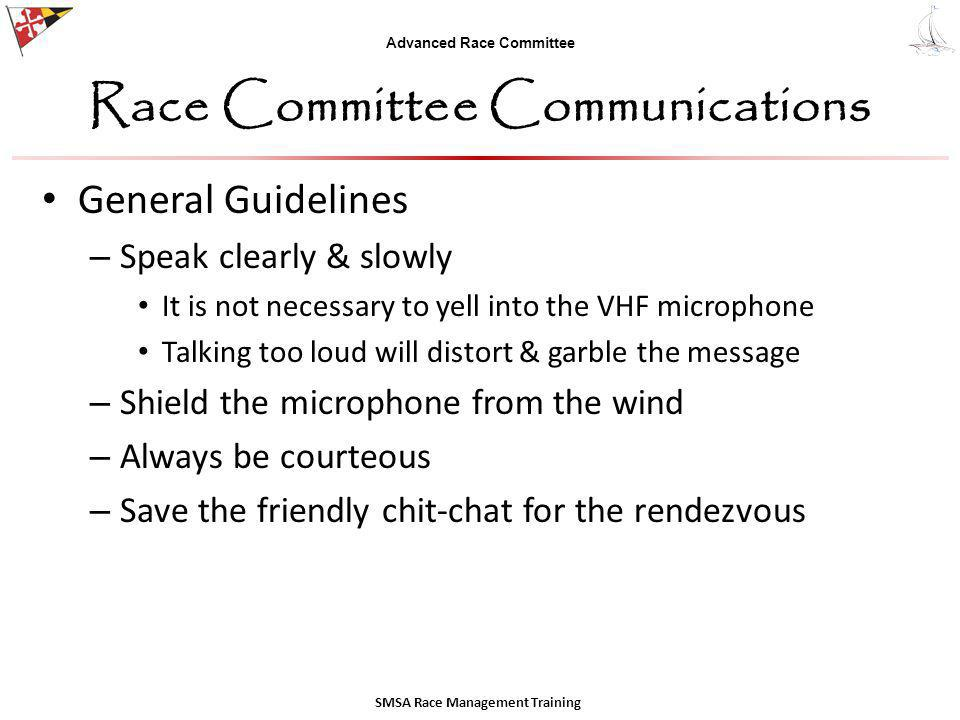Advanced Race Committee Race Committee Communications General Guidelines – Speak clearly & slowly It is not necessary to yell into the VHF microphone Talking too loud will distort & garble the message – Shield the microphone from the wind – Always be courteous – Save the friendly chit-chat for the rendezvous SMSA Race Management Training