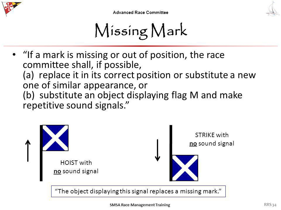 Advanced Race Committee Missing Mark The decision & ability to execute a Missing Mark signal includes several factors: – The willingness of the mark boat owner to place their boat in the thick of a rounding – Is the mark missing (deflated, punctured, cut rode) or is the ground tackle dragging along the bottom.