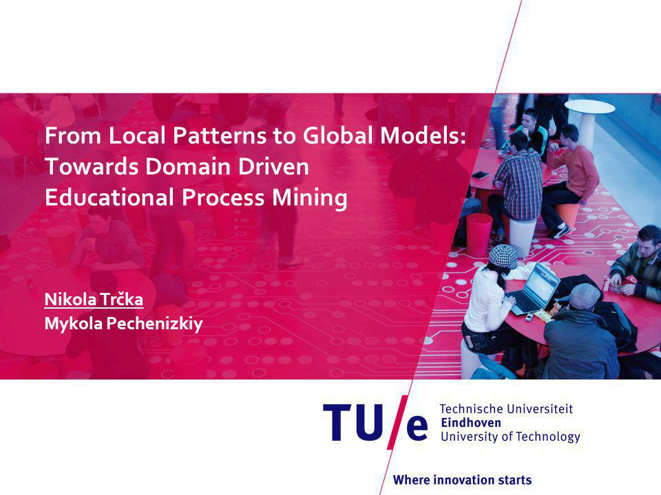 From Local Patterns to Global Models: Towards Domain Driven Educational Process Mining Nikola Trčka Mykola Pechenizkiy