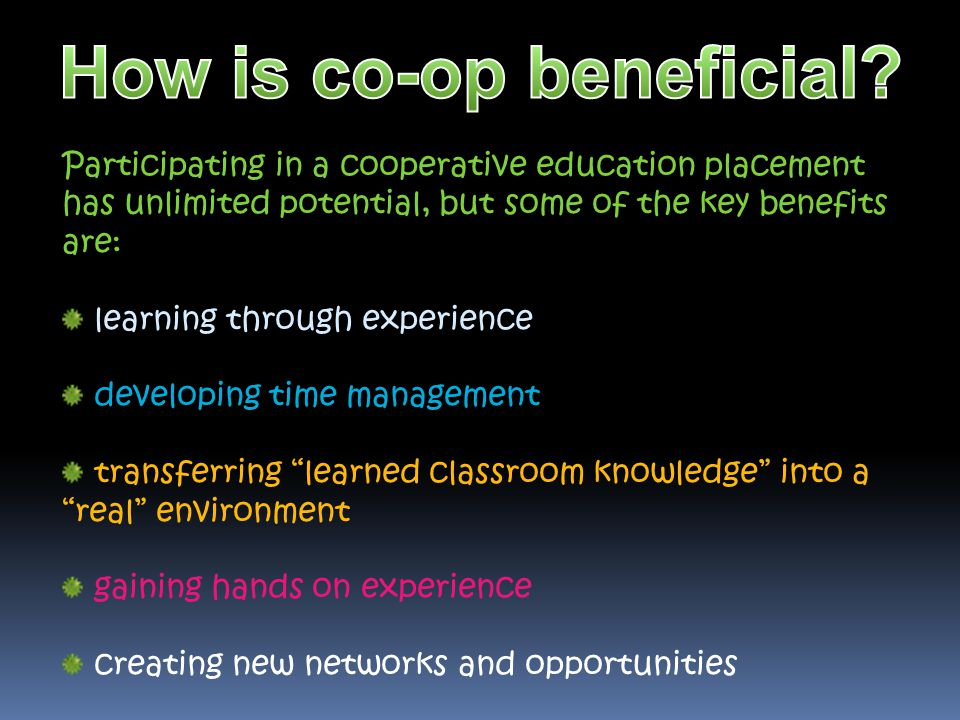 Participating in a cooperative education placement has unlimited potential, but some of the key benefits are: learning through experience developing t