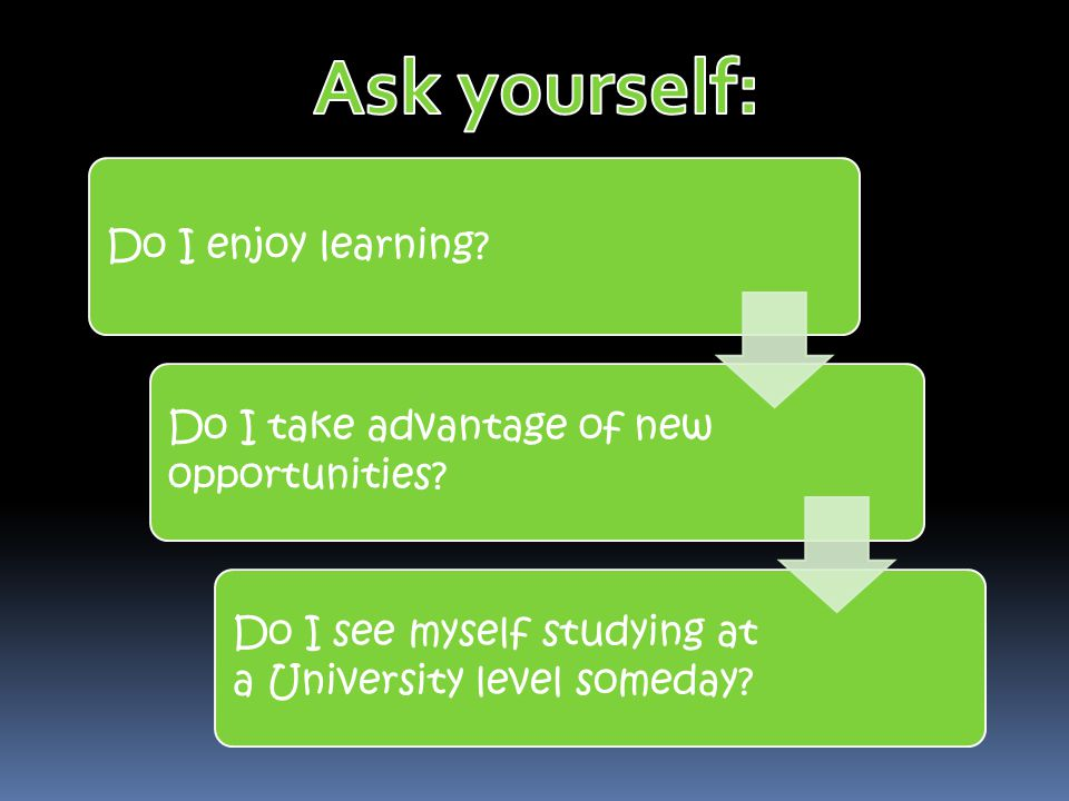 Do I enjoy learning? Do I take advantage of new opportunities? Do I see myself studying at a University level someday?
