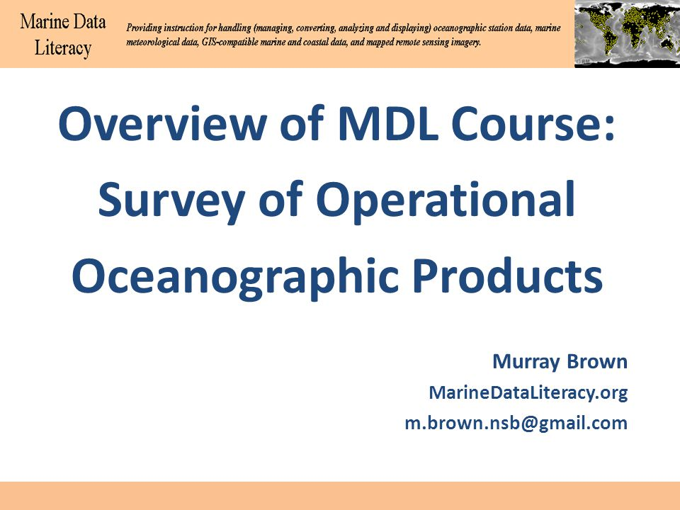 Overview of MDL Course: Survey of Operational Oceanographic Products Murray Brown MarineDataLiteracy.org m.brown.nsb@gmail.com