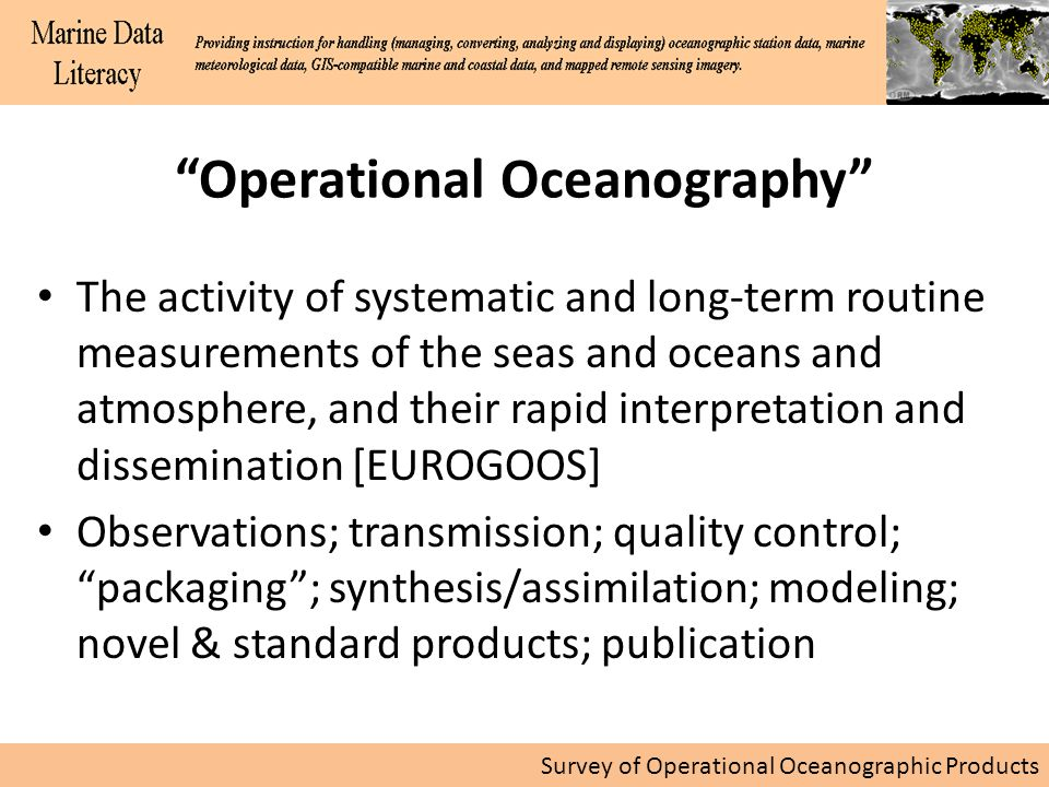 Survey of Operational Oceanographic Products Operational Oceanography The activity of systematic and long-term routine measurements of the seas and oceans and atmosphere, and their rapid interpretation and dissemination [EUROGOOS] Observations; transmission; quality control; packaging; synthesis/assimilation; modeling; novel & standard products; publication