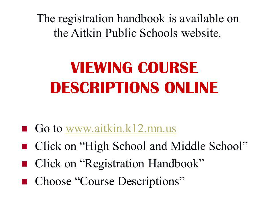 VIEWING COURSE DESCRIPTIONS ONLINE Go to www.aitkin.k12.mn.us Click on High School and Middle School Click on Registration Handbook Choose Course Descriptions The registration handbook is available on the Aitkin Public Schools website.