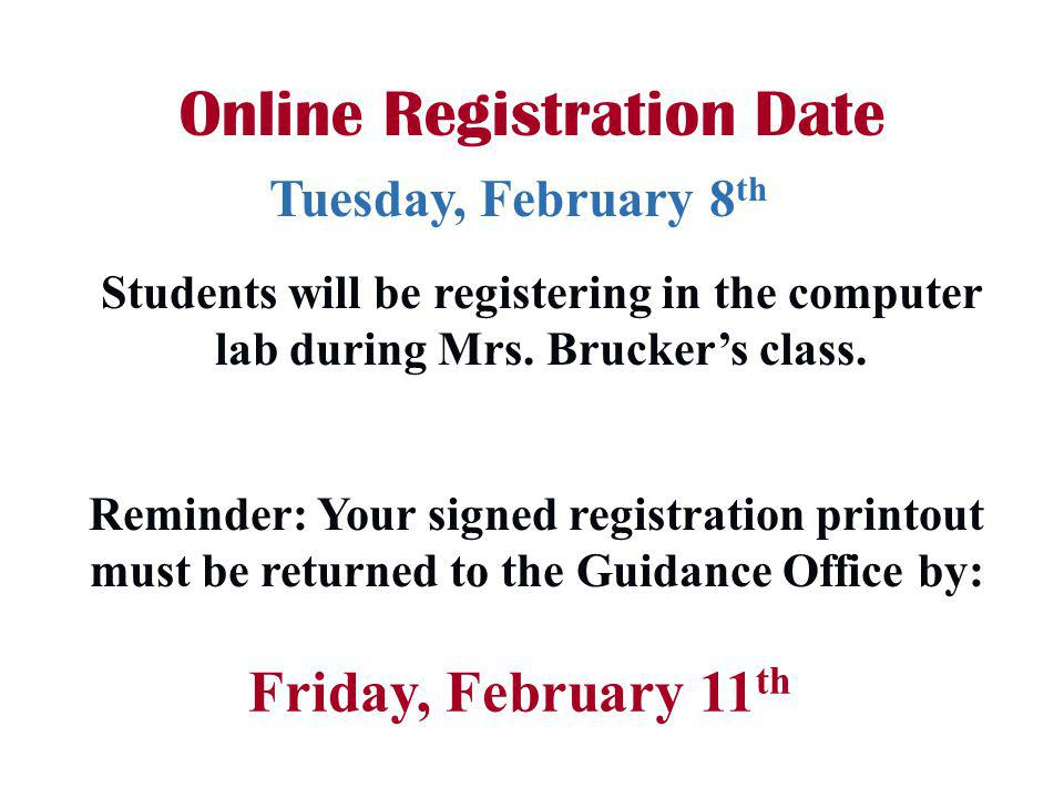 Reminder: Your signed registration printout must be returned to the Guidance Office by: Online Registration Date Friday, February 11 th Tuesday, February 8 th Students will be registering in the computer lab during Mrs.