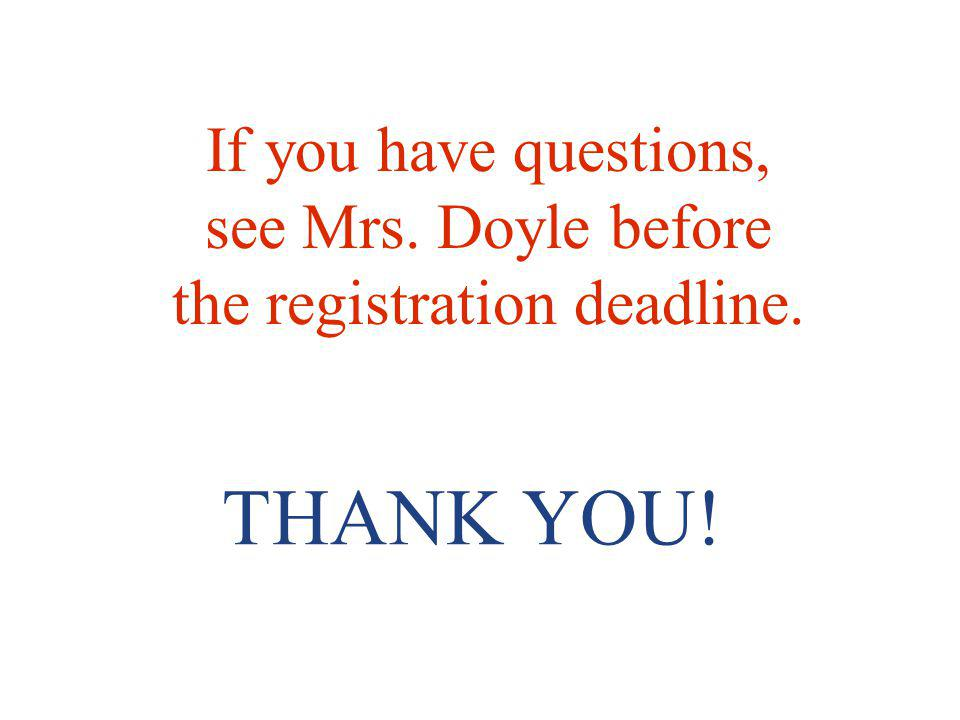 THANK YOU! If you have questions, see Mrs. Doyle before the registration deadline.