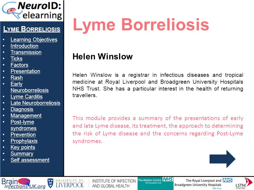 L YME B ORRELIOSIS Learning Objectives Introduction Transmission Ticks Factors Presentation Rash Early NeuroborreliosisEarly Neuroborreliosis Lyme Carditis Late Neuroborreliosis Diagnosis Management Post-lyme syndromesPost-lyme syndromes Prevention Prophylaxis Key points Summary Self assessment Late Neuroborreliosis If left untreated, symptoms of chronic Lyme disease may develop.