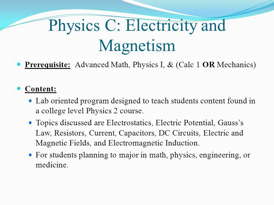 Physics C: Electricity and Magnetism Prerequisite: Advanced Math, Physics I, & (Calc 1 OR Mechanics) Content: Lab oriented program designed to teach students content found in a college level Physics 2 course.