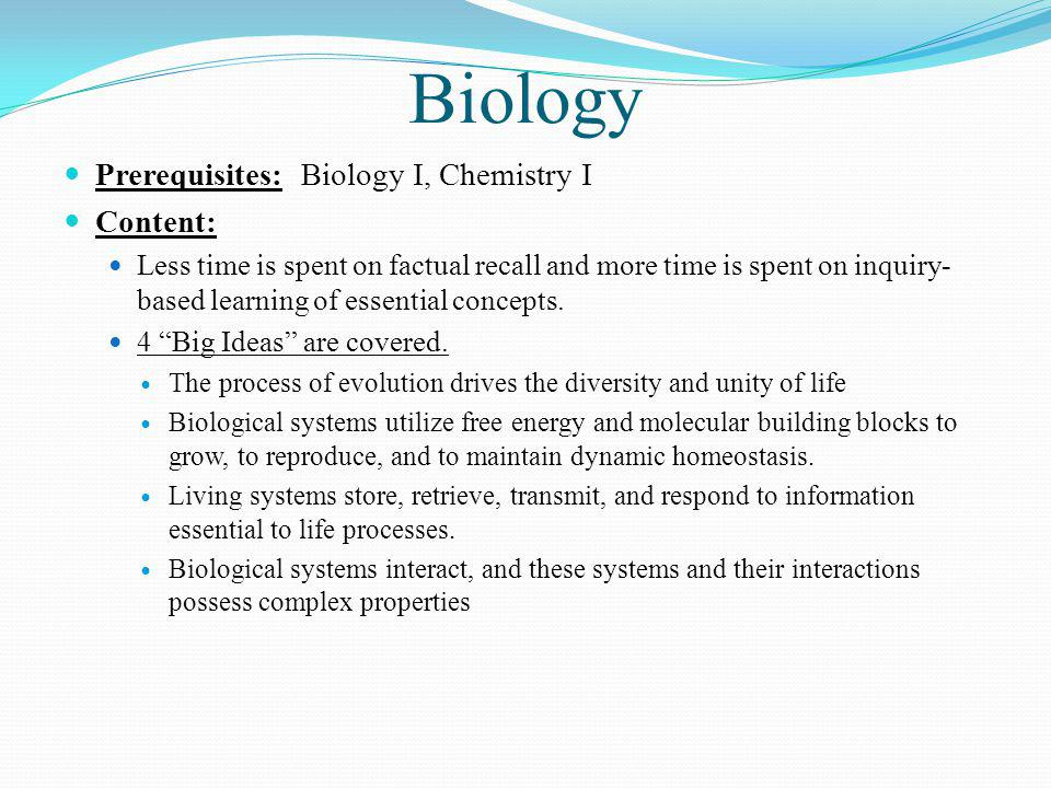 Biology Prerequisites: Biology I, Chemistry I Content: Less time is spent on factual recall and more time is spent on inquiry- based learning of essential concepts.