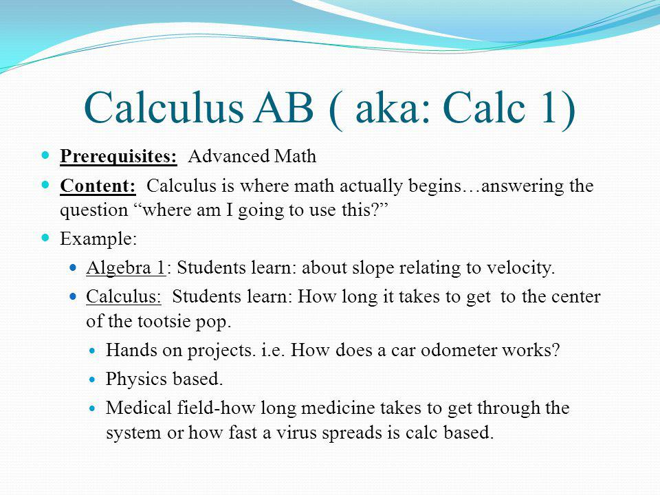 Calculus BC (aka: Calc 2) Prerequisite: Calculus AB Content: Applying material from Calculus AB to solve problems Using the Ext.
