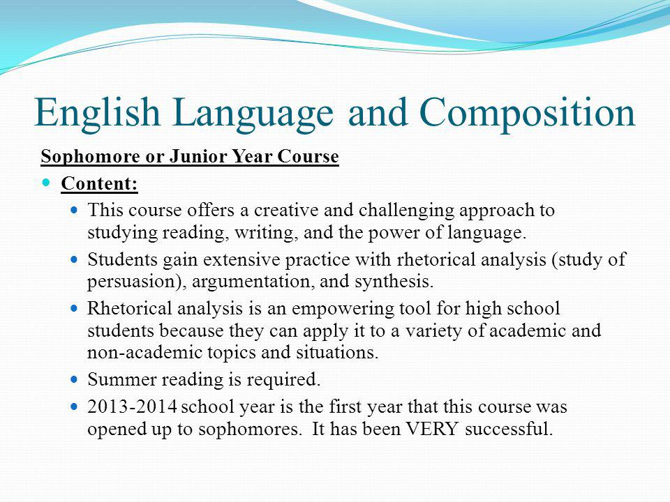 English Language and Composition Sophomore or Junior Year Course Content: This course offers a creative and challenging approach to studying reading, writing, and the power of language.