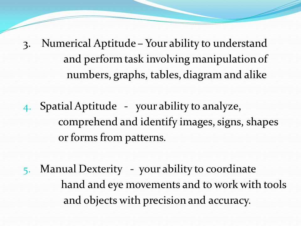 3. Numerical Aptitude – Your ability to understand and perform task involving manipulation of numbers, graphs, tables, diagram and alike 4. Spatial Ap