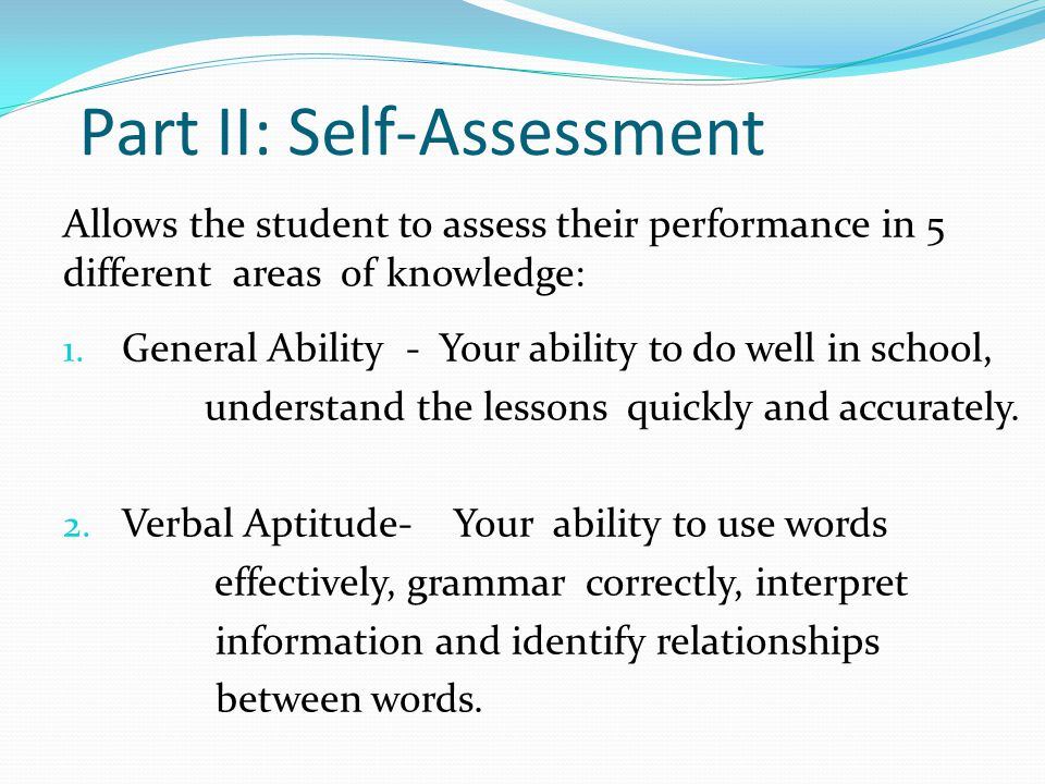 Part II: Self-Assessment Allows the student to assess their performance in 5 different areas of knowledge: 1. General Ability - Your ability to do wel
