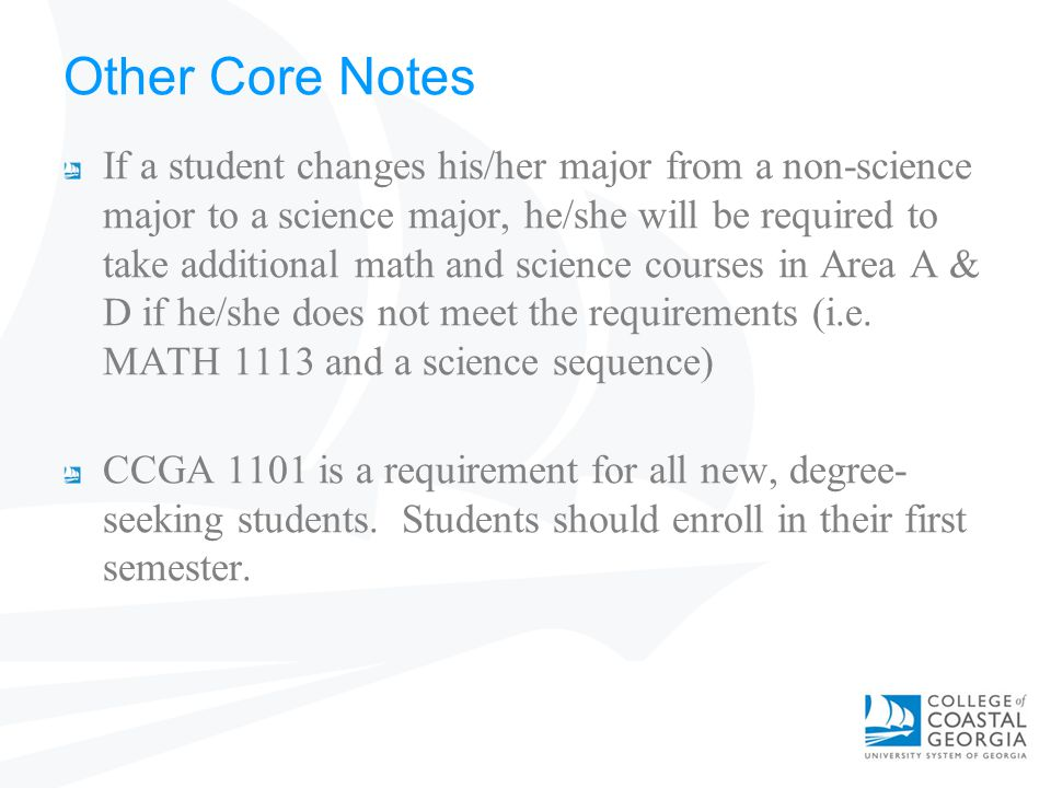 Other Core Notes If a student changes his/her major from a non-science major to a science major, he/she will be required to take additional math and science courses in Area A & D if he/she does not meet the requirements (i.e.