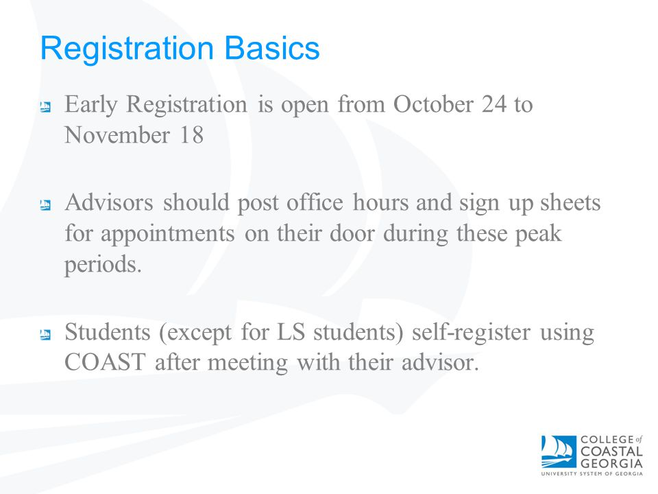 Registration Basics Early Registration is open from October 24 to November 18 Advisors should post office hours and sign up sheets for appointments on their door during these peak periods.
