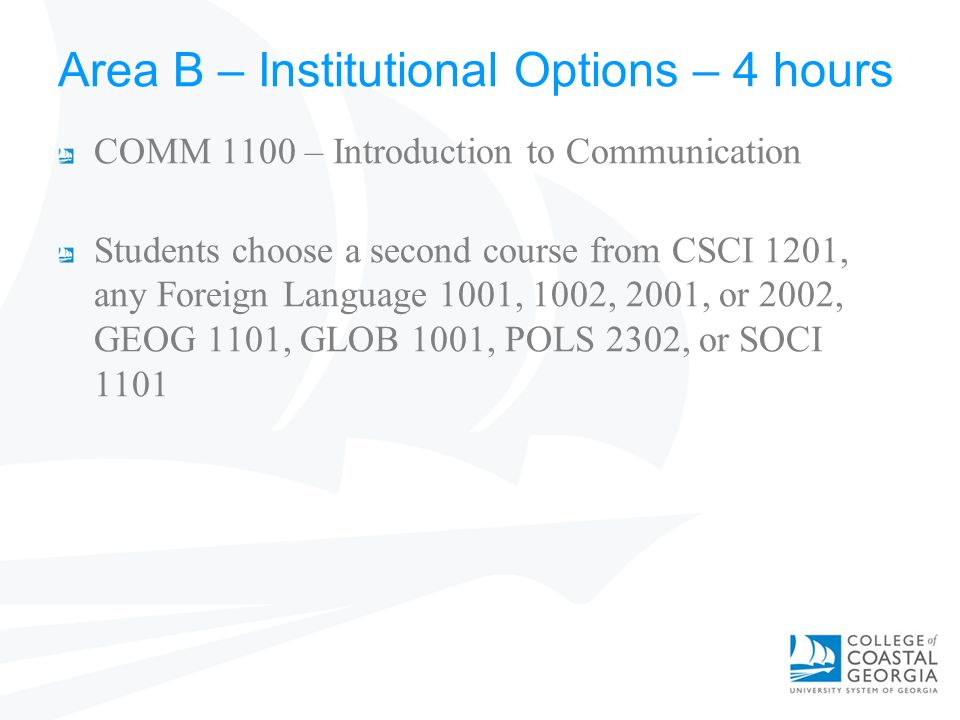 Area B – Institutional Options – 4 hours COMM 1100 – Introduction to Communication Students choose a second course from CSCI 1201, any Foreign Language 1001, 1002, 2001, or 2002, GEOG 1101, GLOB 1001, POLS 2302, or SOCI 1101