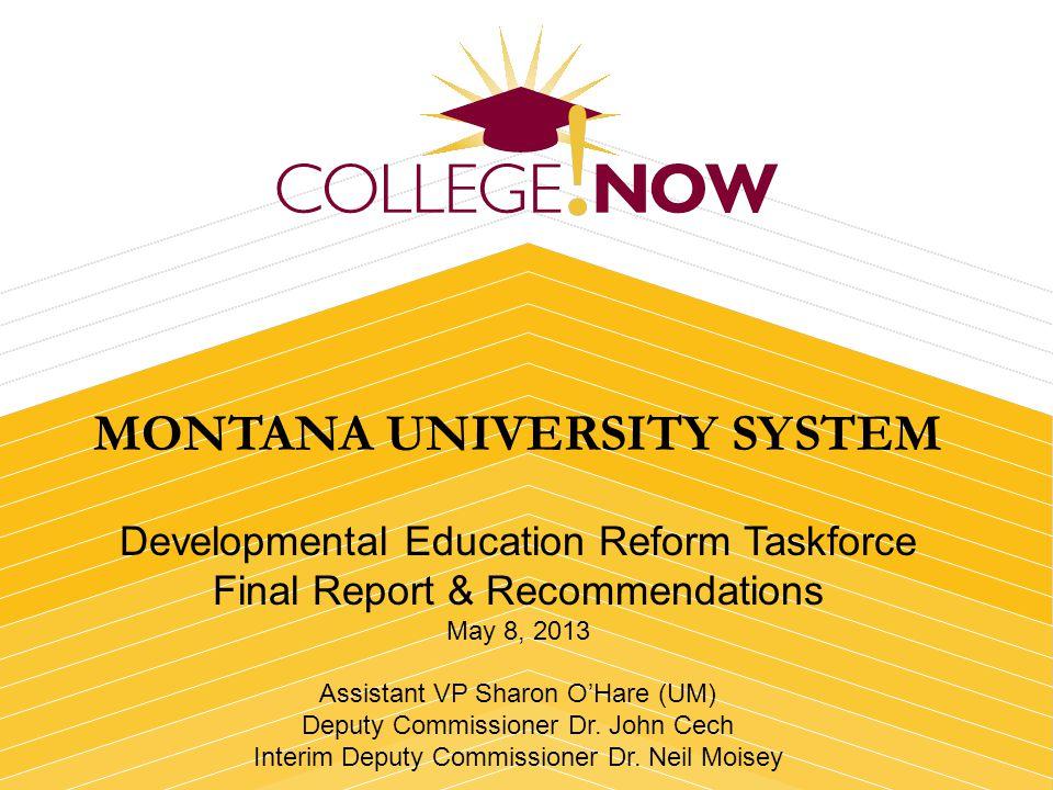 MONTANA UNIVERSITY SYSTEM Developmental Education Reform Taskforce Final Report & Recommendations May 8, 2013 Assistant VP Sharon OHare (UM) Deputy Co