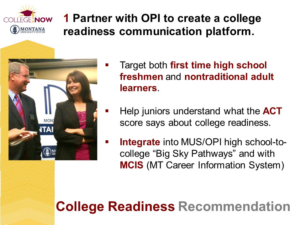 College Readiness Recommendation 1 Partner with OPI to create a college readiness communication platform. Target both first time high school freshmen