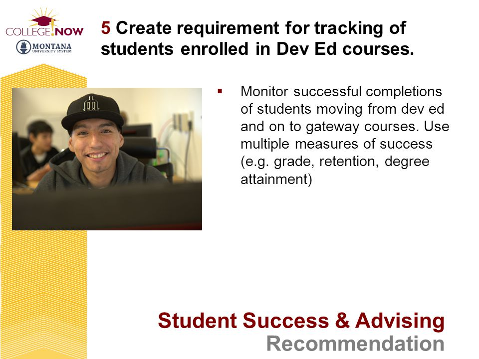 Student Success & Advising Recommendation 5 Create requirement for tracking of students enrolled in Dev Ed courses.