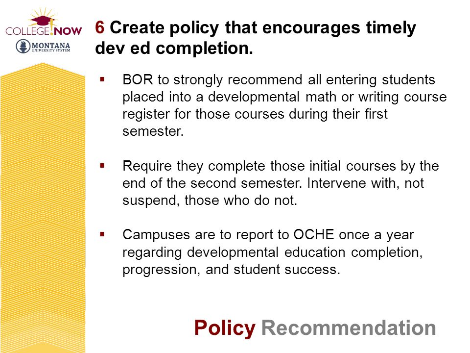 6 Create policy that encourages timely dev ed completion. BOR to strongly recommend all entering students placed into a developmental math or writing