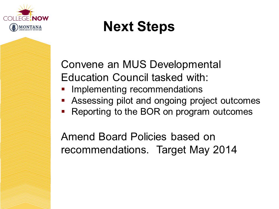 Next Steps Convene an MUS Developmental Education Council tasked with: Implementing recommendations Assessing pilot and ongoing project outcomes Reporting to the BOR on program outcomes Amend Board Policies based on recommendations.