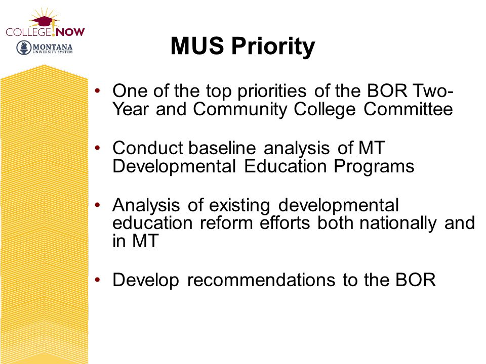 MUS Priority One of the top priorities of the BOR Two- Year and Community College Committee Conduct baseline analysis of MT Developmental Education Programs Analysis of existing developmental education reform efforts both nationally and in MT Develop recommendations to the BOR